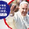 POPE IN JAPAN 2019|ローマ教皇、38年ぶり来日決定。